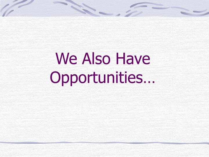 We Also Have Opportunities…