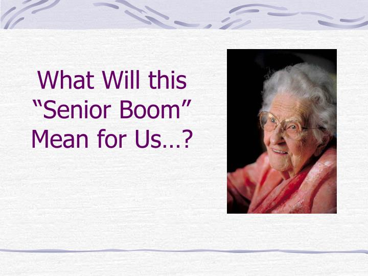 "What Will this ""Senior Boom""    Mean for Us…?"