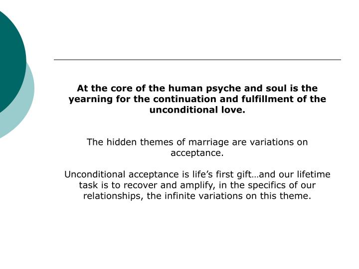 At the core of the human psyche and soul is the yearning for the continuation and fulfillment of the unconditional love.