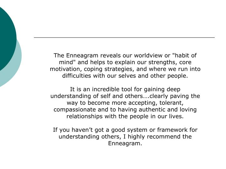 "The Enneagram reveals our worldview or ""habit of mind"" and helps to explain our strengths, core motivation, coping strategies, and where we run into difficulties with our selves and other people."