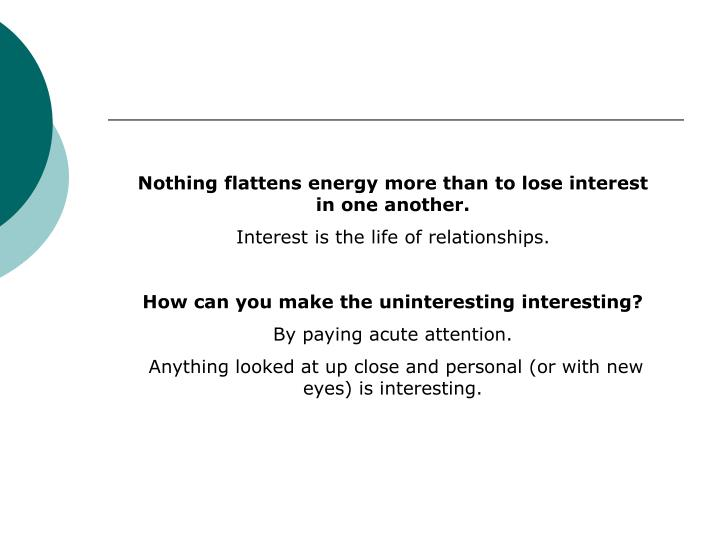 Nothing flattens energy more than to lose interest in one another.