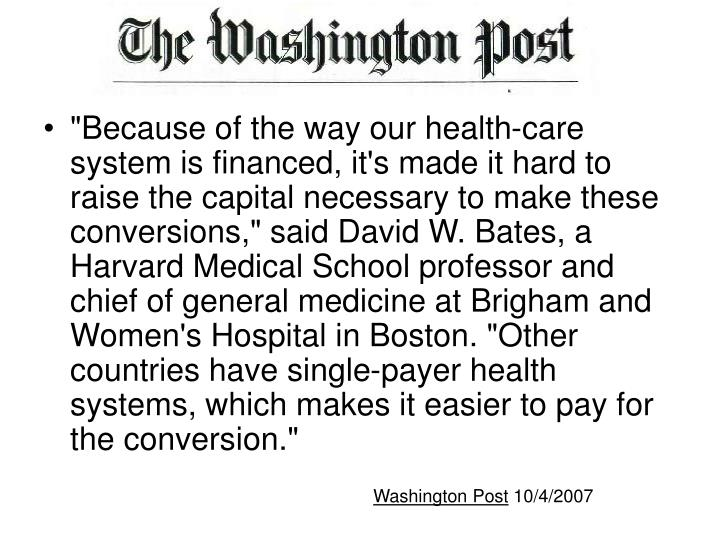 """Because of the way our health-care system is financed, it's made it hard to raise the capital necessary to make these conversions,"" said David W. Bates, a Harvard Medical School professor and chief of general medicine at Brigham and Women's Hospital in Boston. ""Other countries have single-payer health systems, which makes it easier to pay for the conversion."""