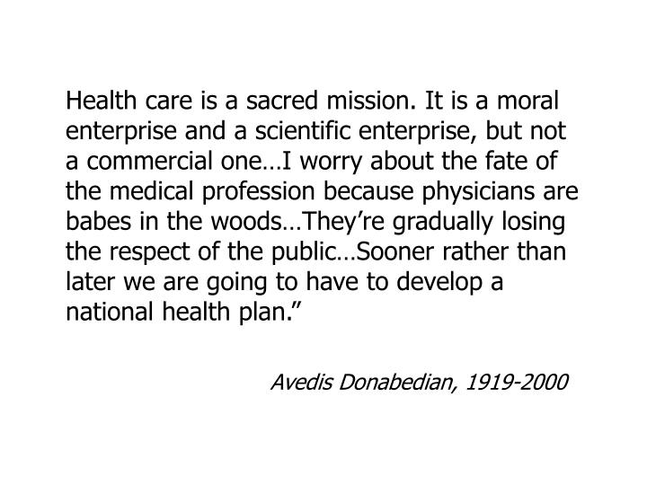 Health care is a sacred mission. It is a moral enterprise and a scientific enterprise, but not a commercial one…I worry about the fate of the medical profession because physicians are babes in the woods…They're gradually losing the respect of the public…Sooner rather than later we are going to have to develop a national health plan.""