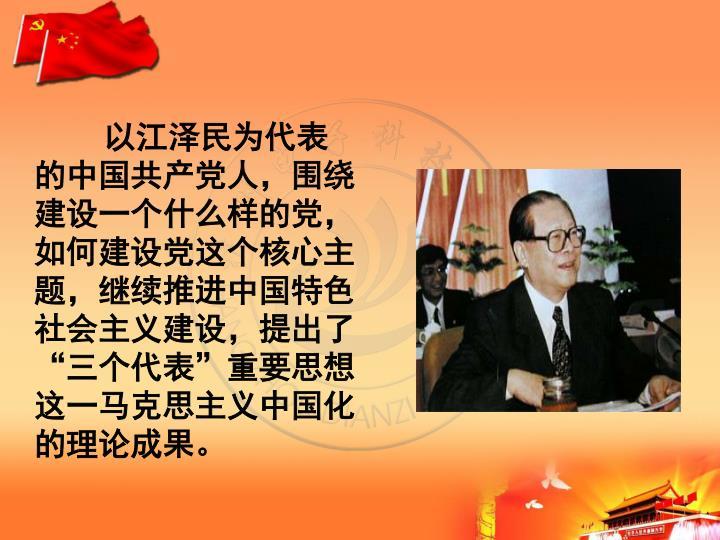 以江泽民为代表的中国共产党人,围绕建设一个什么样的党,如何建设党这个核心主题,继续推进中国特色社会主义建设,提出了