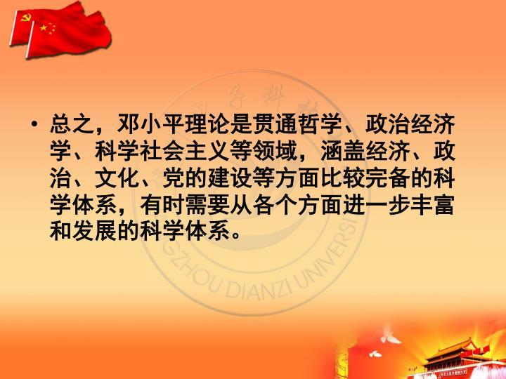 总之,邓小平理论是贯通哲学、政治经济学、科学社会主义等领域,涵盖经济、政治、文化、党的建设等方面比较完备的科学体系,有时需要从各个方面进一步丰富和发展的科学体系。