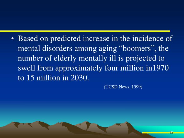"""Based on predicted increase in the incidence of mental disorders among aging """"boomers"""", the number of elderly mentally ill is projected to swell from approximately four million in1970 to 15 million in 2030."""