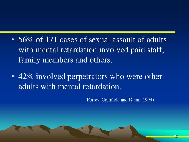 56% of 171 cases of sexual assault of adults with mental retardation involved paid staff, family members and others.
