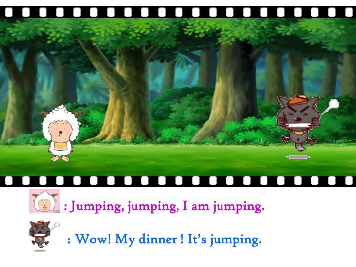 : Jumping, jumping, I am jumping.