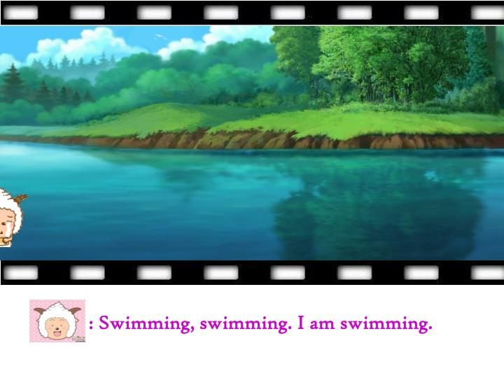 : Swimming, swimming. I am swimming.