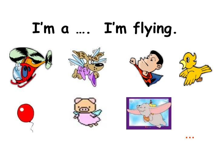 I'm a ….  I'm flying.