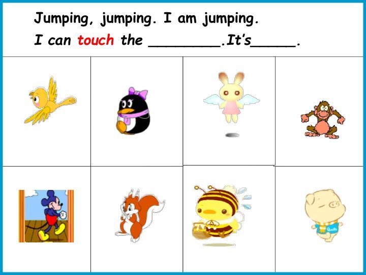 Jumping, jumping. I am jumping