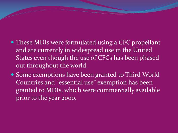 These MDIs were formulated using a CFC propellant and are currently in widespread use in the United States even though the use of CFCs has been phased out throughout the world.