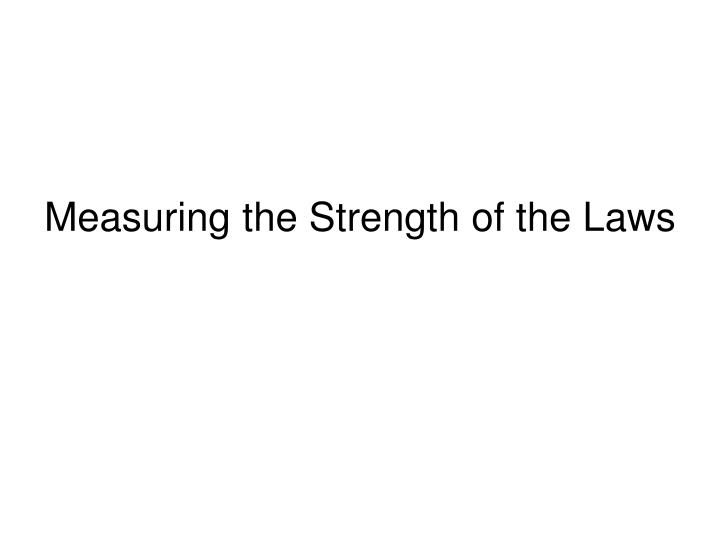 Measuring the Strength of the Laws