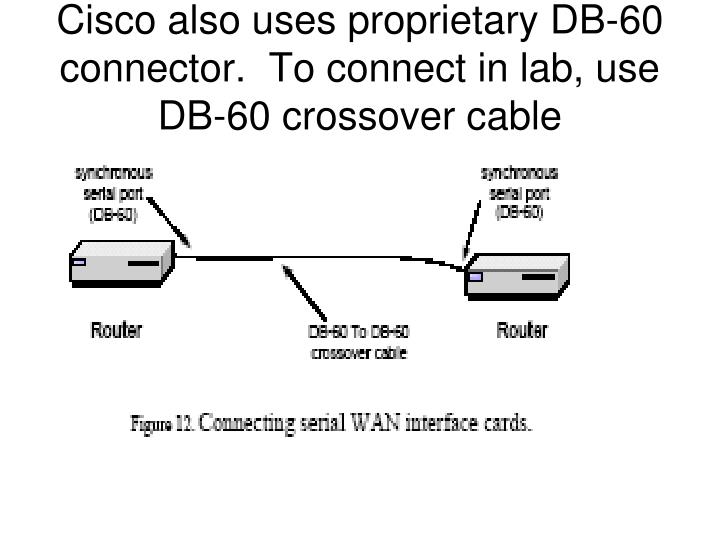 Cisco also uses proprietary DB-60 connector.  To connect in lab, use DB-60 crossover cable