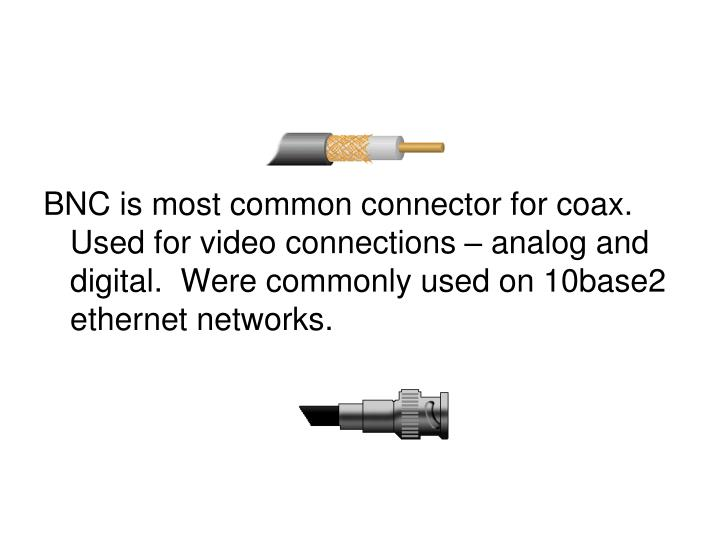 BNC is most common connector for coax.  Used for video connections – analog and digital.  Were commonly used on 10base2 ethernet networks.