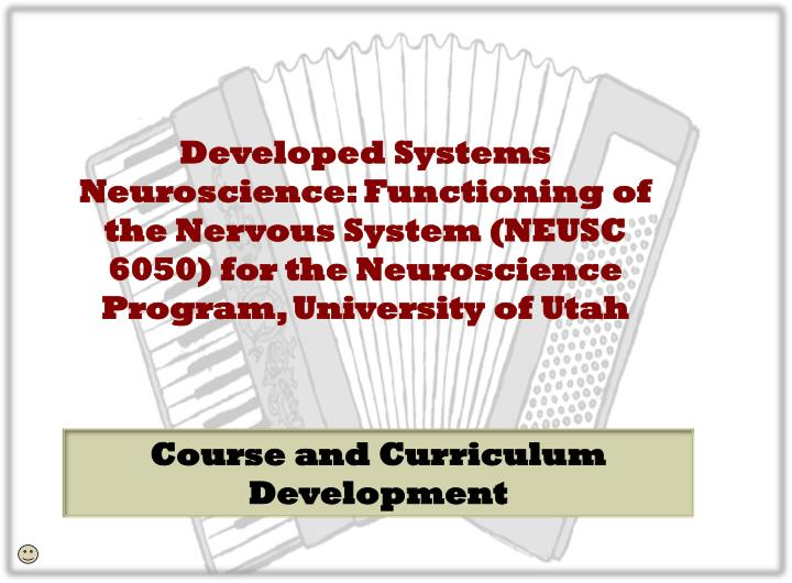 Developed Systems Neuroscience: Functioning of the Nervous System (NEUSC 6050) for the Neuroscience Program, University of Utah