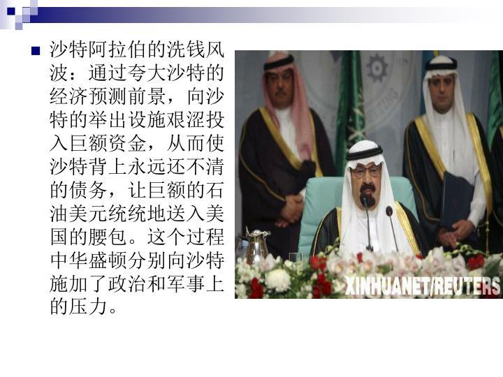 沙特阿拉伯的洗钱风波:通过夸大沙特的经济预测前景,向沙特的举出设施艰涩投入巨额资金,从而使沙特背上永远还不清的债务,让巨额的石油美元统统地送入美国的腰包。这个过程中华盛顿分别向沙特施加了政治和军事上的压力。