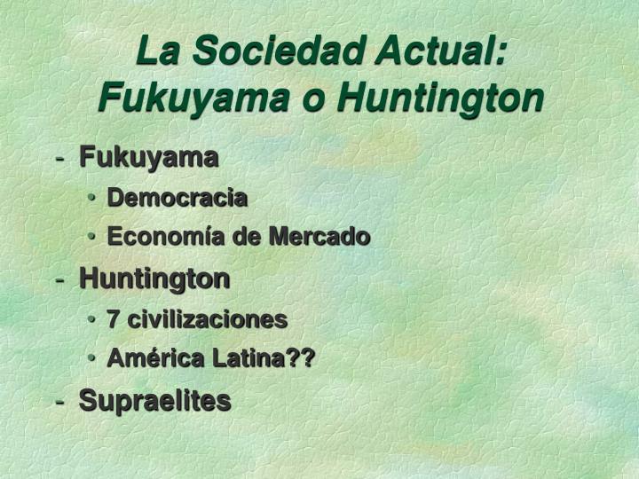 La Sociedad Actual: Fukuyama o Huntington