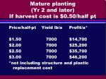 mature planting yr 2 and later if harvest cost is 0 50 half pt