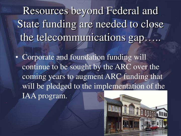 Resources beyond Federal and State funding are needed to close the telecommunications gap…..