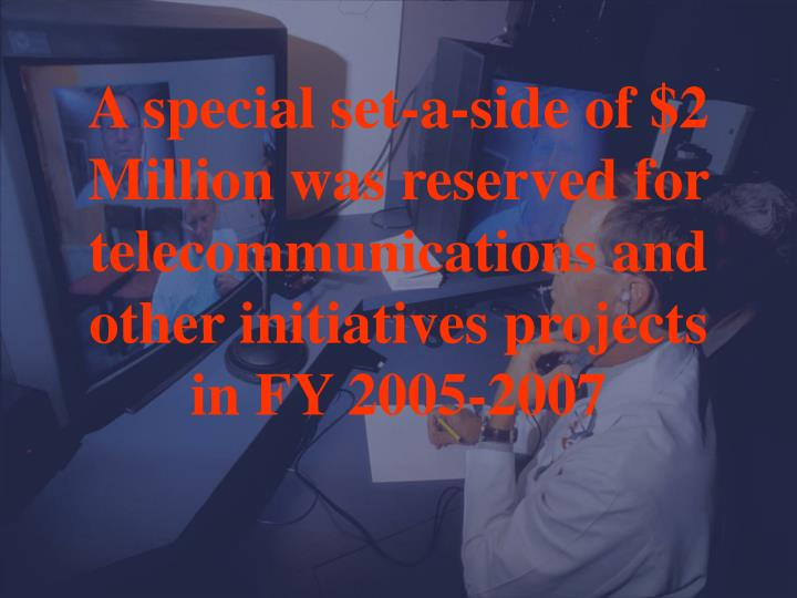 A special set-a-side of $2 Million was reserved for telecommunications and other initiatives projects in FY 2005-2007