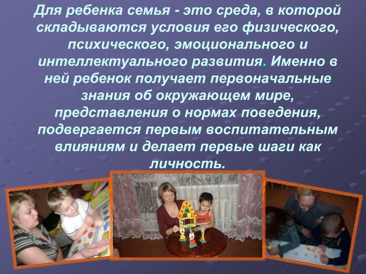 Для ребенка семья- это среда, в которой складываются условия его физического, психического, эмоционального и интеллектуального развития