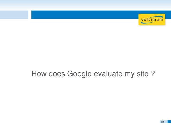 How does Google evaluate my site ?