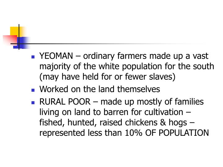 YEOMAN – ordinary farmers made up a vast majority of the white population for the south (may have held for or fewer slaves)