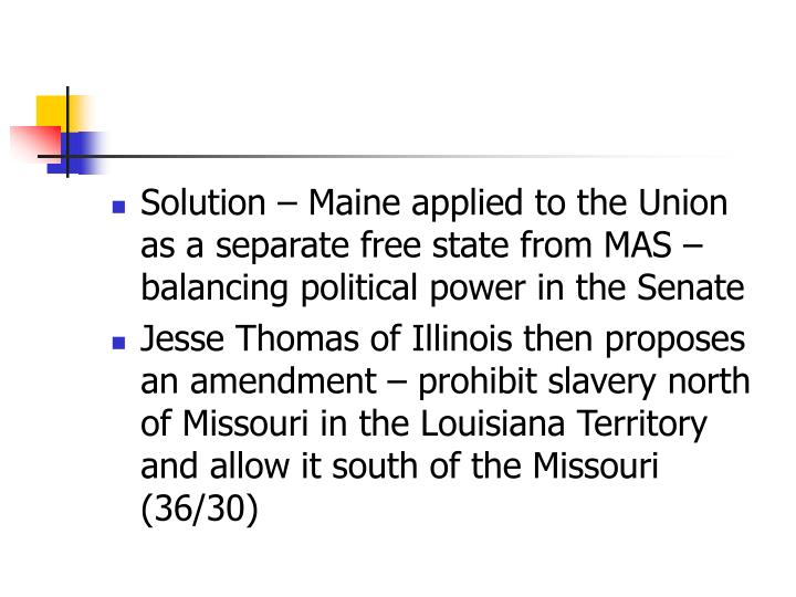 Solution – Maine applied to the Union as a separate free state from MAS – balancing political power in the Senate