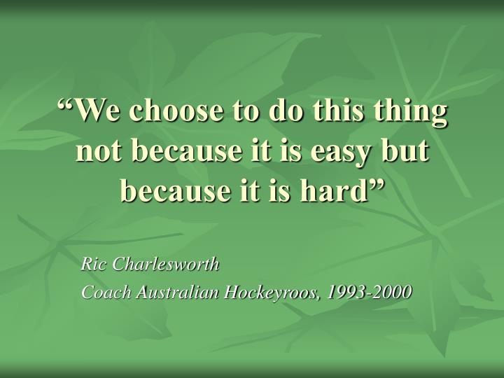 """We choose to do this thing not because it is easy but because it is hard"""
