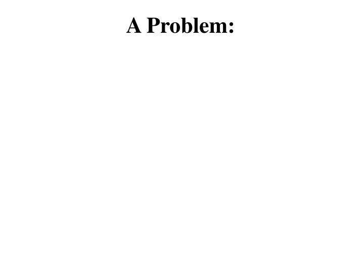 A Problem: