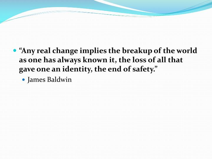 """Any real change implies the breakup of the world as one has always known it, the loss of all that gave one an identity, the end of safety."""