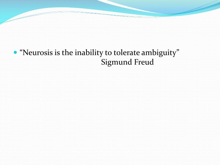 """Neurosis is the inability to tolerate ambiguity"" 					Sigmund Freud"