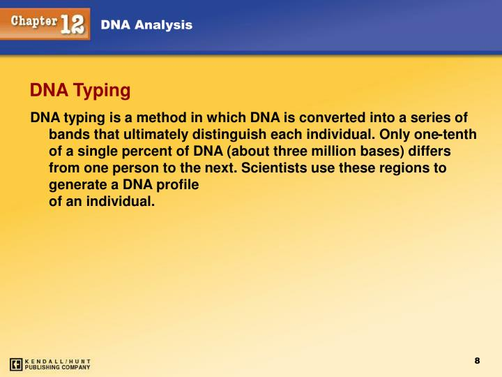 DNA typing is a method in which DNA is converted into a series of bands that ultimately distinguish each individual. Only one-tenth of a single percent of DNA (about three million bases) differs from one person to the next. Scientists use these regions to generate a DNA profile