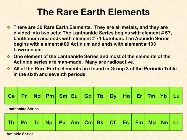 There are 30 Rare Earth Elements.  They are all metals, and they are divided into two sets: The Lanthanide Series begins with element # 57, Lanthanum and ends with element # 71 Lutetium. The Actinide Series begins with element # 89 Actinium and ends with element # 103 Lawrencium.