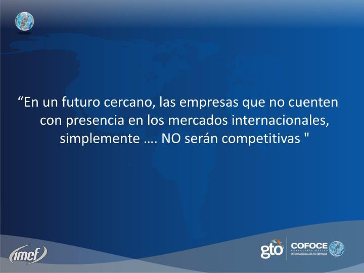 """""""En un futuro cercano, las empresas que no cuenten con presencia en los mercados internacionales, simplemente …. NO serán competitivas """""""