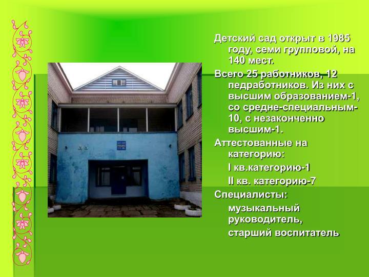 Детский сад открыт в 1985 году, семи групповой, на 140 мест.