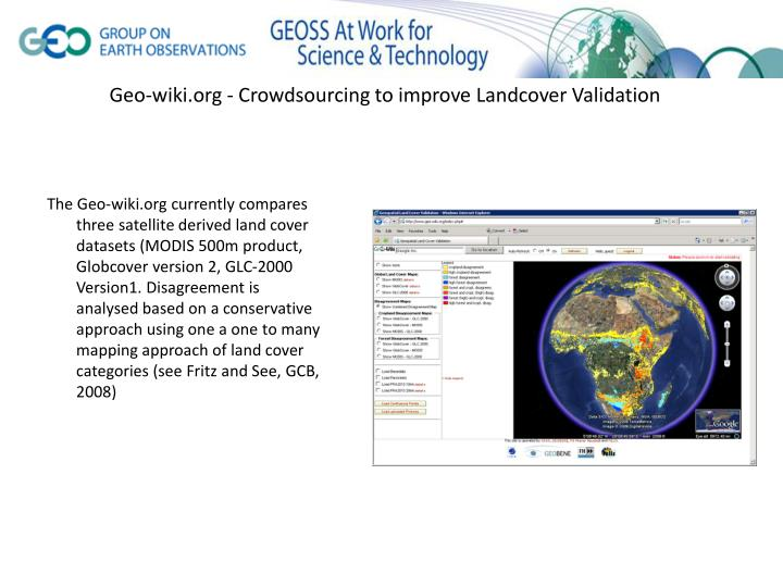 The Geo-wiki.org currently compares three satellite derived land cover datasets (MODIS 500m product, Globcover version 2, GLC-2000 Version1. Disagreement is analysed based on a conservative approach using one a one to many mapping approach of land cover categories (see Fritz and See, GCB, 2008)