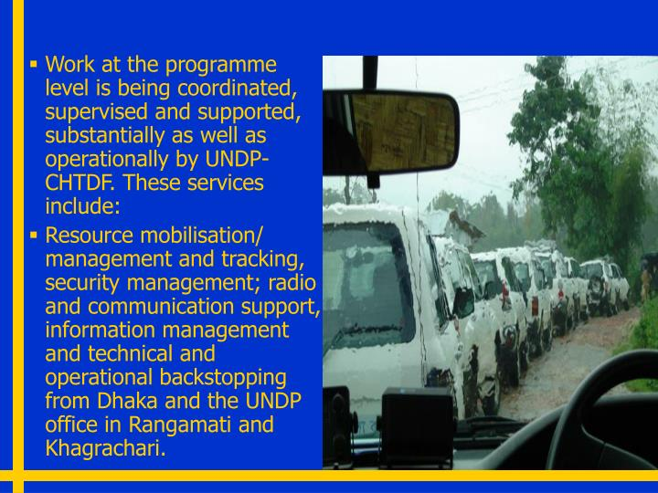 Work at the programme level is being coordinated, supervised and supported, substantially as well as operationally by UNDP- CHTDF. These services include: