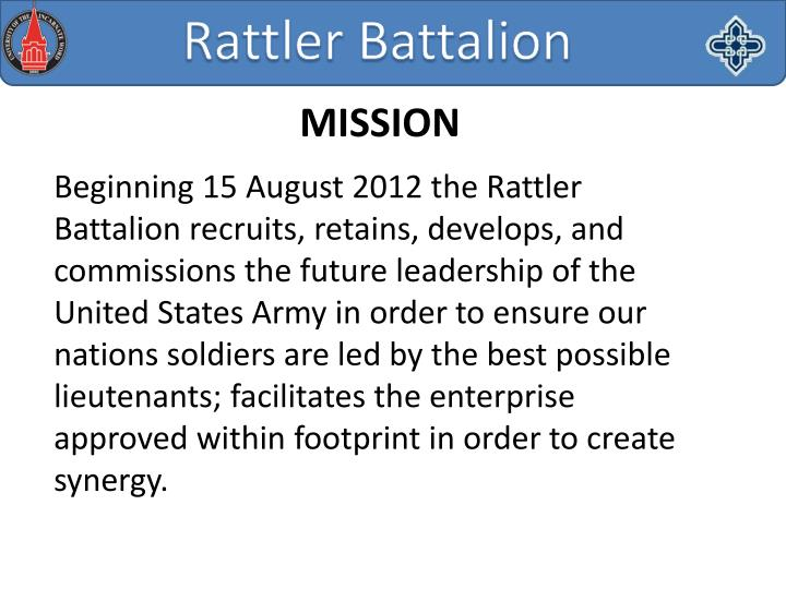 Beginning 15 August 2012 the Rattler Battalion recruits, retains, develops, and commissions the future leadership of the United States Army in order to ensure our nations soldiers are led by the best possible lieutenants; facilitates the enterprise approved within footprint in order to create synergy.