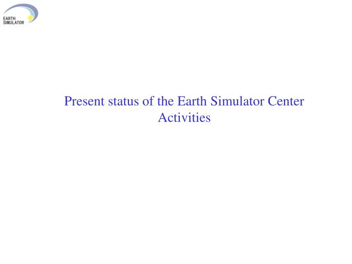 Present status of the Earth Simulator Center Activities
