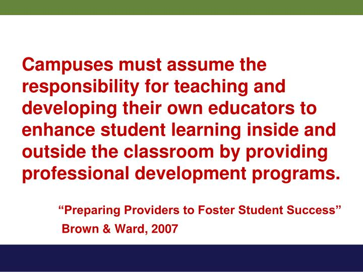 Campuses must assume the responsibility for teaching and developing their own educators to enhance student learning inside and outside the classroom by providing professional development programs.