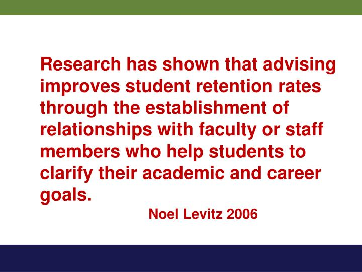 Research has shown that advising improves student retention rates through the establishment of relationships with faculty or staff members who help students to clarify their academic and career goals.