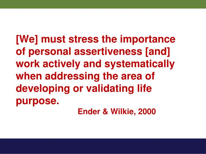 [We] must stress the importance of personal assertiveness [and] work actively and systematically when addressing the area of developing or validating life purpose.