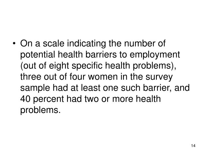 On a scale indicating the number of potential health barriers to employment (out of eight specific health problems), three out of four women in the survey sample had at least one such barrier, and 40 percent had two or more health problems.