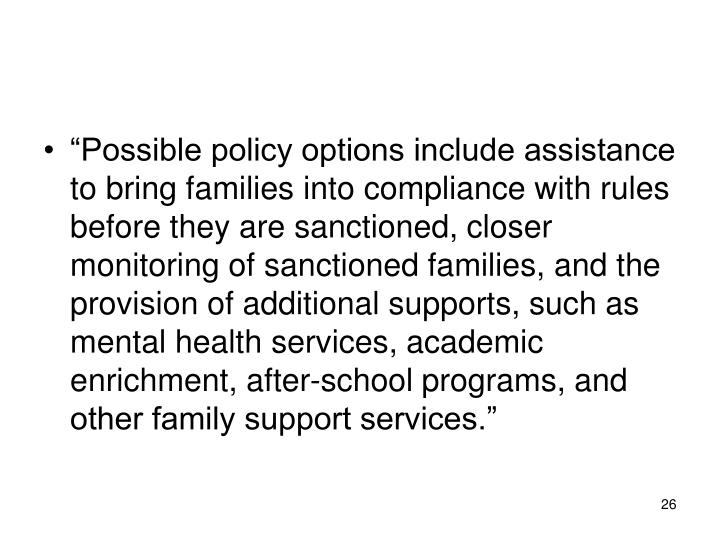 """""""Possible policy options include assistance to bring families into compliance with rules before they are sanctioned, closer monitoring of sanctioned families, and the provision of additional supports, such as mental health services, academic enrichment, after-school programs, and other family support services."""""""