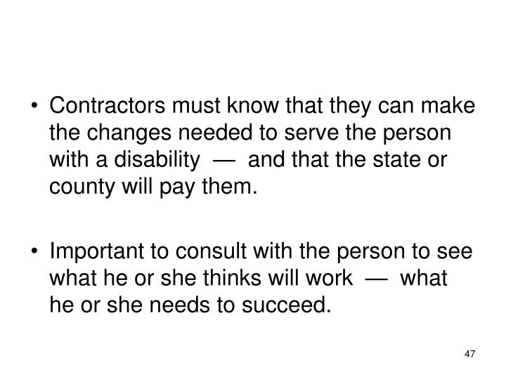 Contractors must know that they can make the changes needed to serve the person with a disability  —  and that the state or county will pay them.