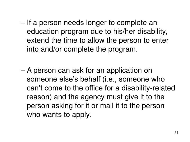 If a person needs longer to complete an education program due to his/her disability, extend the time to allow the person to enter into and/or complete the program.