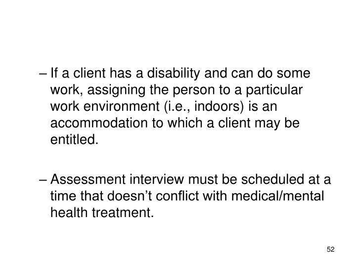 If a client has a disability and can do some work, assigning the person to a particular work environment (i.e., indoors) is an accommodation to which a client may be entitled.