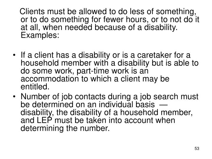 Clients must be allowed to do less of something, or to do something for fewer hours, or to not do it at all, when needed because of a disability.  Examples: